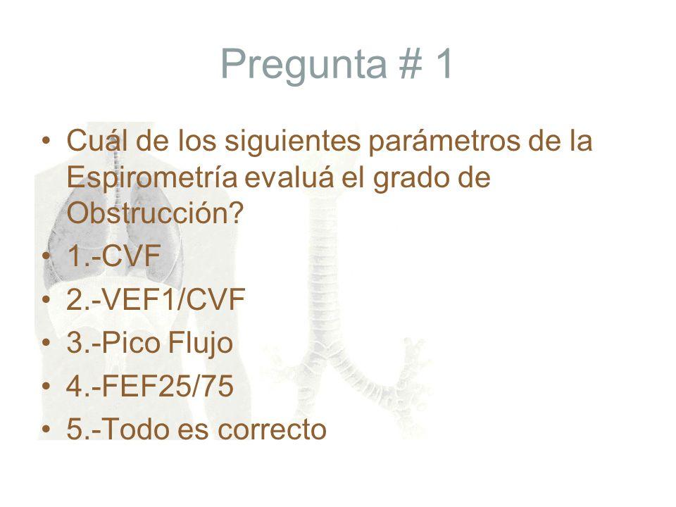 Pregunta # 1 Cuál de los siguientes parámetros de la Espirometría evaluá el grado de Obstrucción 1.-CVF.