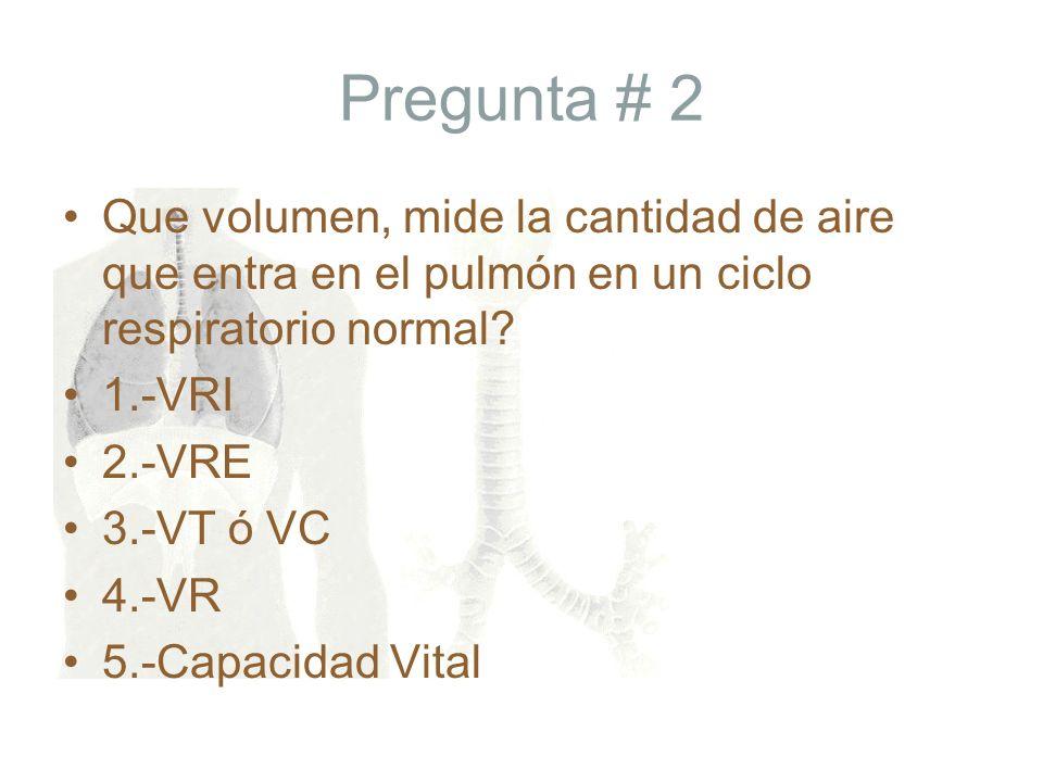Pregunta # 2 Que volumen, mide la cantidad de aire que entra en el pulmón en un ciclo respiratorio normal