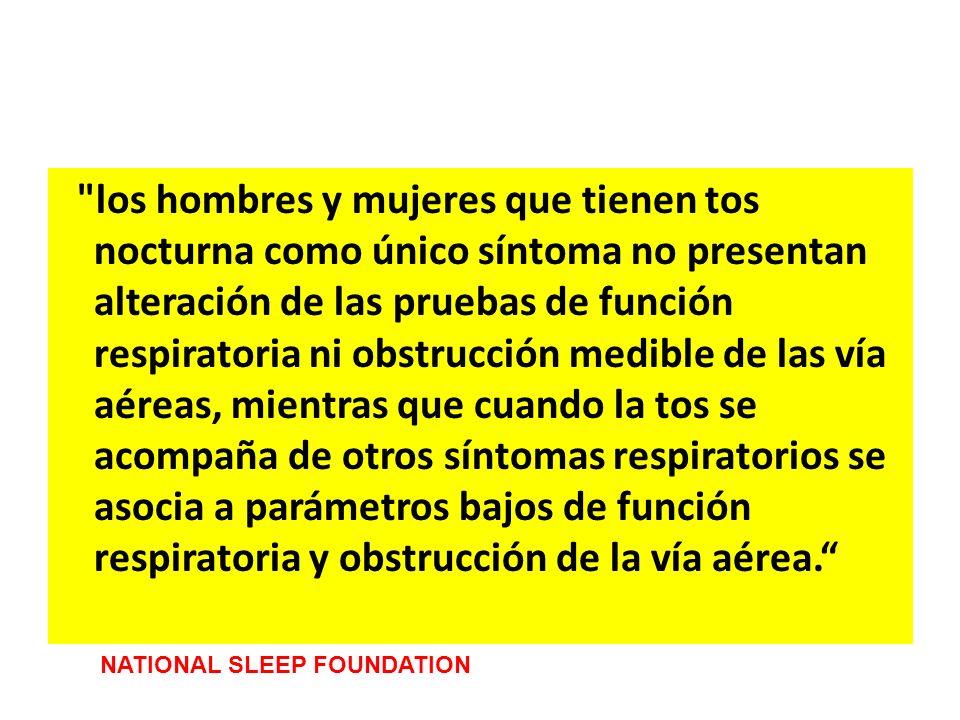 los hombres y mujeres que tienen tos nocturna como único síntoma no presentan alteración de las pruebas de función respiratoria ni obstrucción medible de las vía aéreas, mientras que cuando la tos se acompaña de otros síntomas respiratorios se asocia a parámetros bajos de función respiratoria y obstrucción de la vía aérea.
