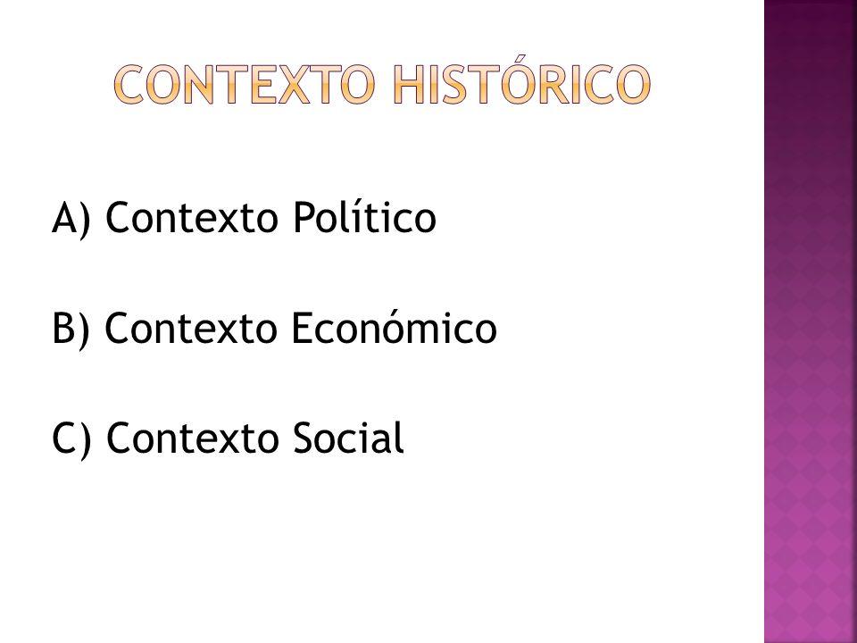 CONTEXTO HISTÓRICO A) Contexto Político B) Contexto Económico C) Contexto Social