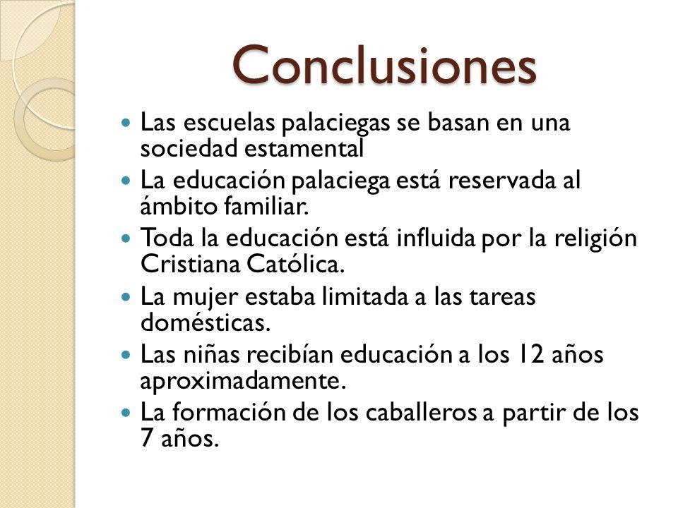 Conclusiones Las escuelas palaciegas se basan en una sociedad estamental. La educación palaciega está reservada al ámbito familiar.