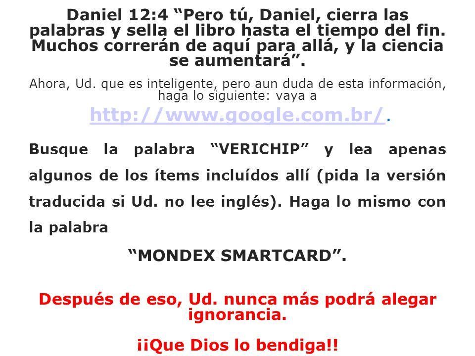 Daniel 12:4 Pero tú, Daniel, cierra las palabras y sella el libro hasta el tiempo del fin. Muchos correrán de aquí para allá, y la ciencia se aumentará . Ahora, Ud. que es inteligente, pero aun duda de esta información, haga lo siguiente: vaya a