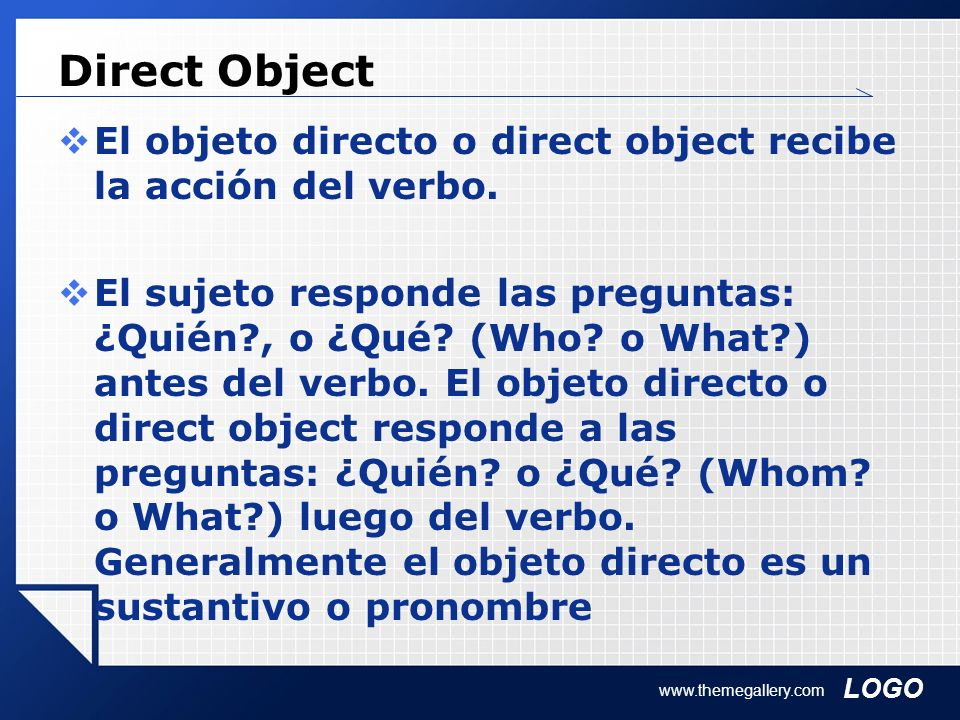 Direct Object El objeto directo o direct object recibe la acción del verbo.