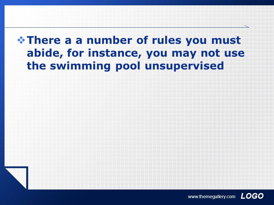 There a a number of rules you must abide, for instance, you may not use the swimming pool unsupervised