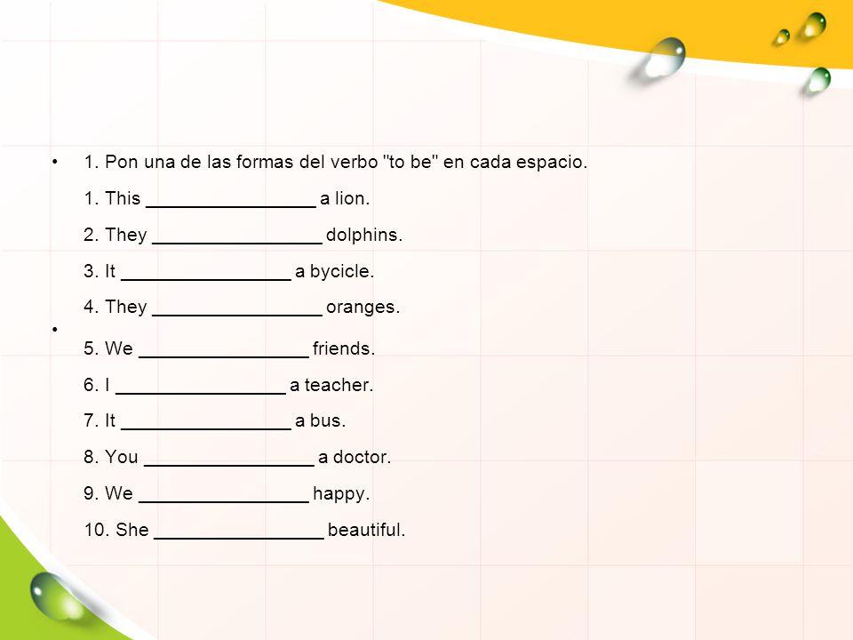 1. Pon una de las formas del verbo to be en cada espacio. 1
