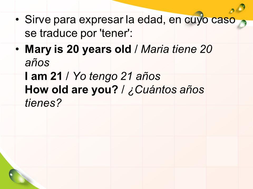 Sirve para expresar la edad, en cuyo caso se traduce por tener :