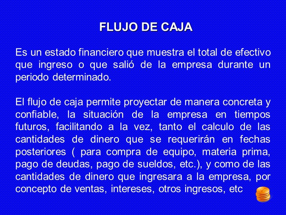 FLUJO DE CAJA. Es un estado financiero que muestra el total de efectivo que ingreso o que salió de la empresa durante un periodo determinado.