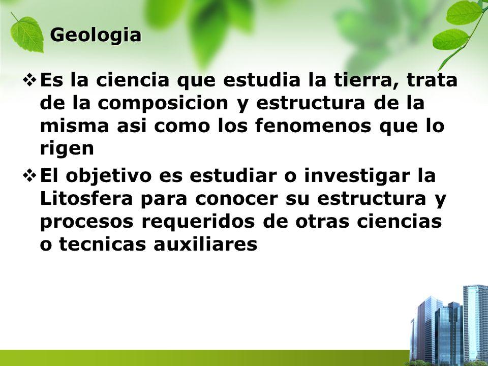 Geologia Es la ciencia que estudia la tierra, trata de la composicion y estructura de la misma asi como los fenomenos que lo rigen.