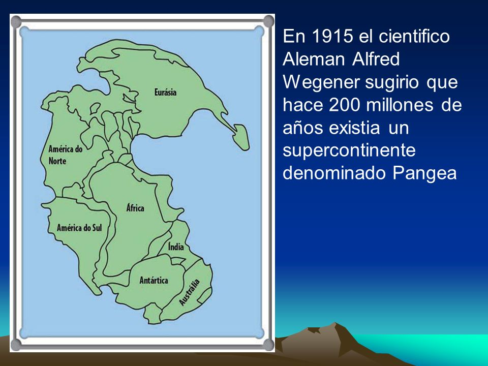 En 1915 el cientifico Aleman Alfred Wegener sugirio que hace 200 millones de años existia un supercontinente denominado Pangea