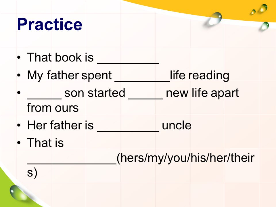 Practice That book is _________ My father spent ________life reading