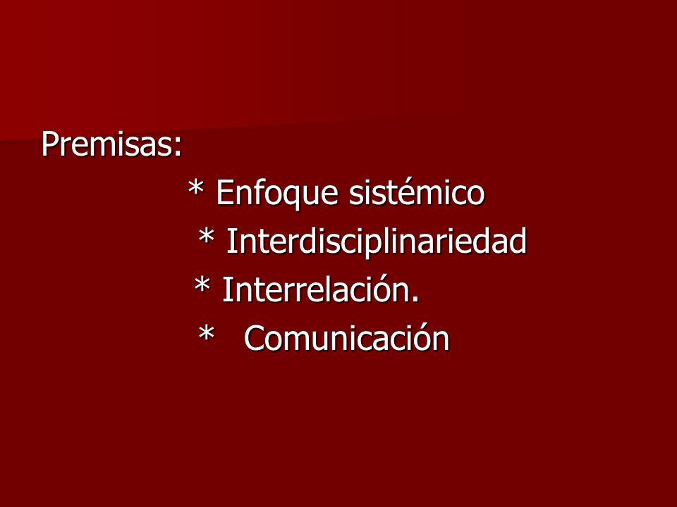 Premisas: * Enfoque sistémico * Interdisciplinariedad * Interrelación. * Comunicación