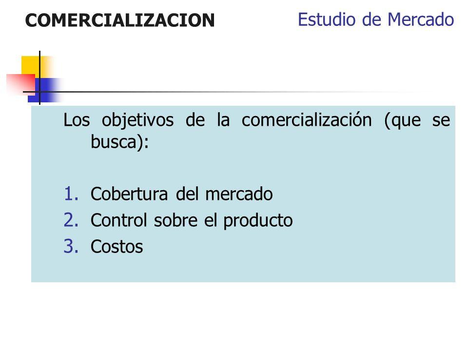 COMERCIALIZACION Estudio de Mercado. Los objetivos de la comercialización (que se busca): Cobertura del mercado.