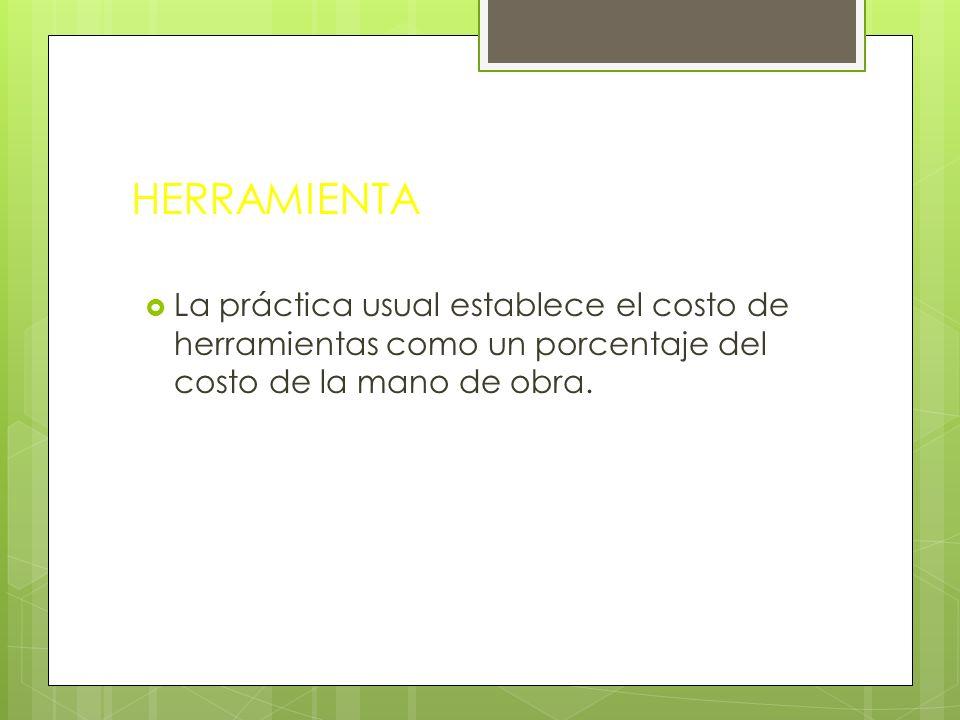 HERRAMIENTALa práctica usual establece el costo de herramientas como un porcentaje del costo de la mano de obra.