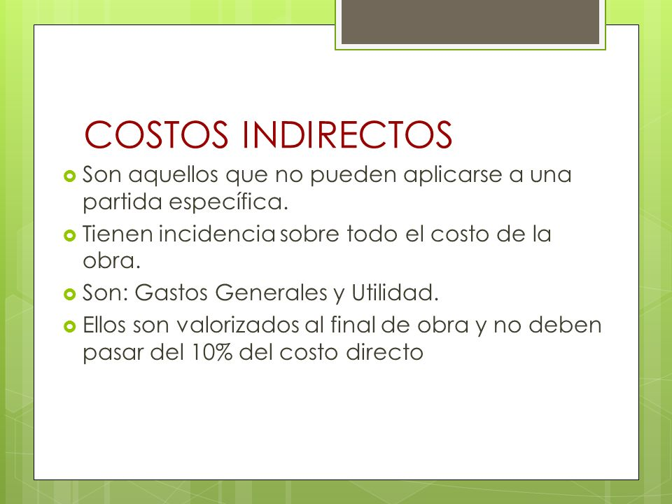COSTOS INDIRECTOSSon aquellos que no pueden aplicarse a una partida específica. Tienen incidencia sobre todo el costo de la obra.
