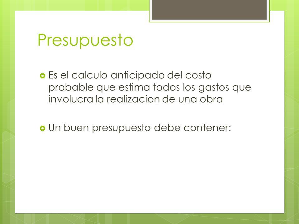 PresupuestoEs el calculo anticipado del costo probable que estima todos los gastos que involucra la realizacion de una obra.