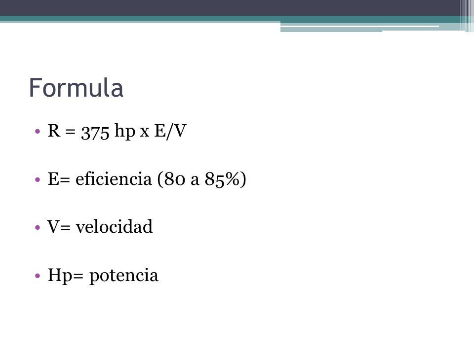 Formula R = 375 hp x E/V E= eficiencia (80 a 85%) V= velocidad
