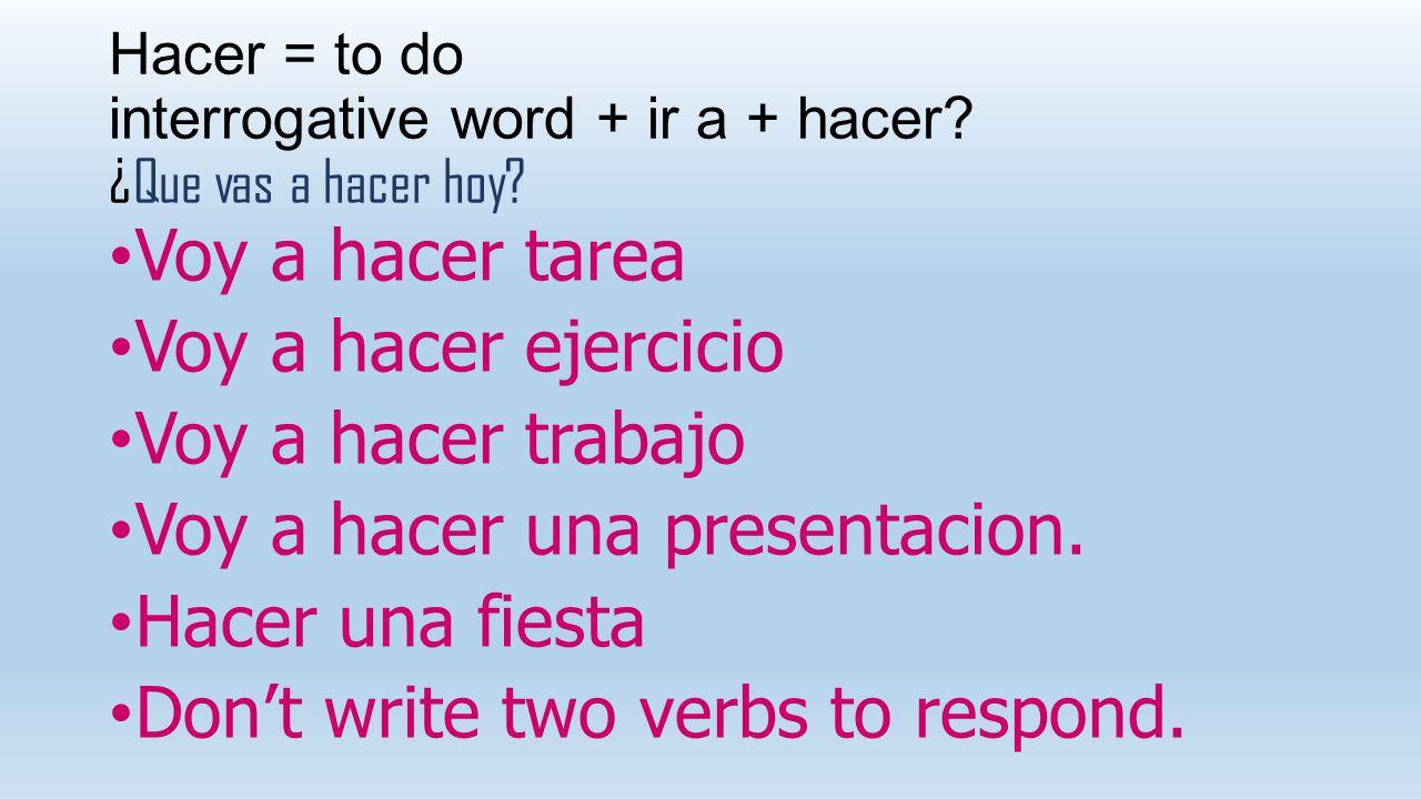 Hacer = to do interrogative word + ir a + hacer ¿Que vas a hacer hoy