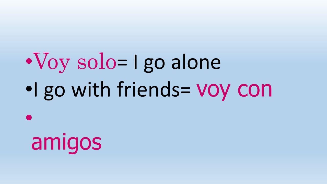 Voy solo= I go alone I go with friends= voy con amigos