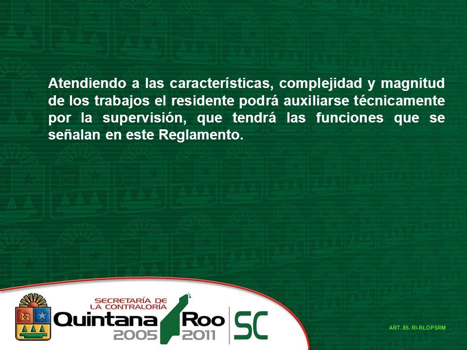 Atendiendo a las características, complejidad y magnitud de los trabajos el residente podrá auxiliarse técnicamente por la supervisión, que tendrá las funciones que se señalan en este Reglamento.