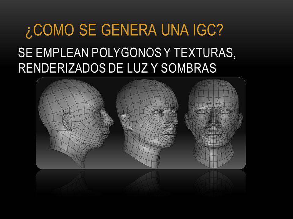 SE EMPLEAN POLYGONOS Y TEXTURAS, RENDERIZADOS DE LUZ Y SOMBRAS