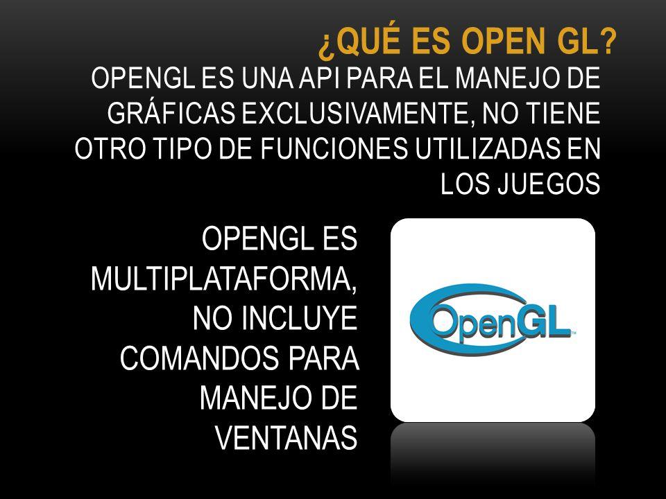 ¿QUÉ ES OPEN GL OpenGL es una API para el manejo de gráficas exclusivamente, no tiene otro tipo de funciones utilizadas en los juegos.