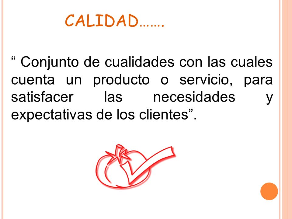 CALIDAD……. Conjunto de cualidades con las cuales cuenta un producto o servicio, para satisfacer las necesidades y expectativas de los clientes .