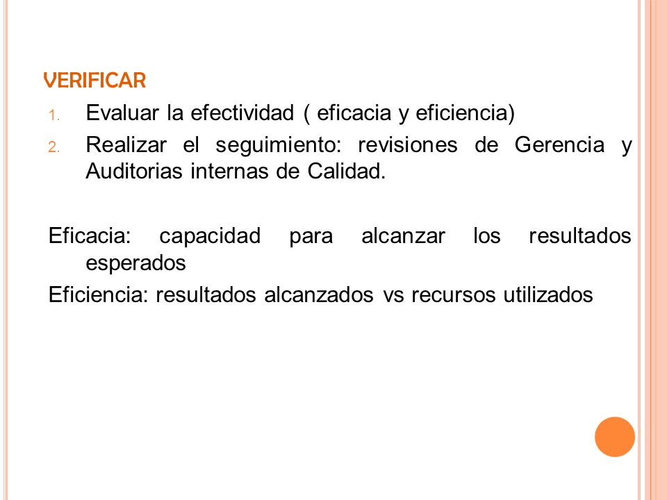 VERIFICAREvaluar la efectividad ( eficacia y eficiencia) Realizar el seguimiento: revisiones de Gerencia y Auditorias internas de Calidad.