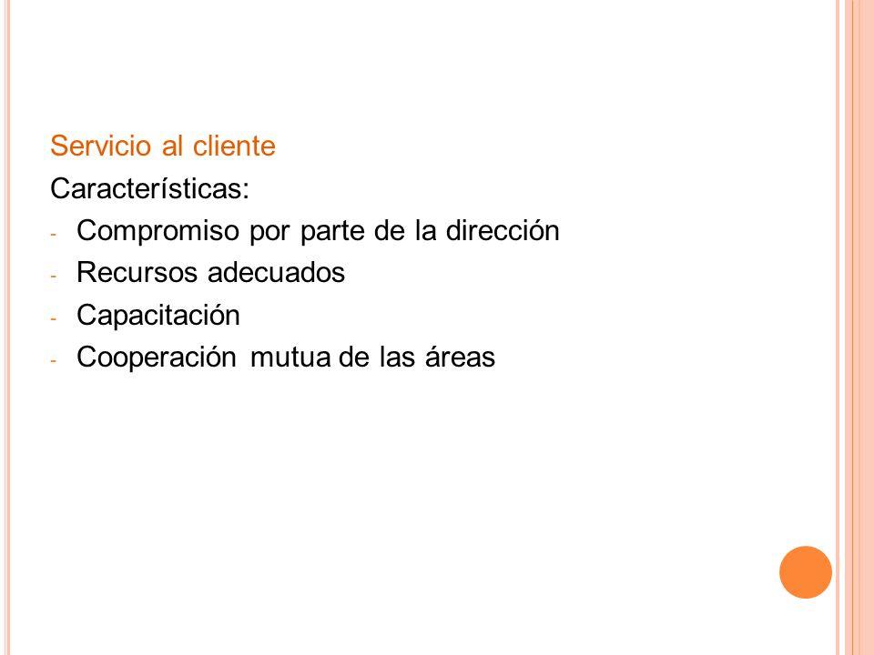 Servicio al cliente Características: Compromiso por parte de la dirección. Recursos adecuados. Capacitación.