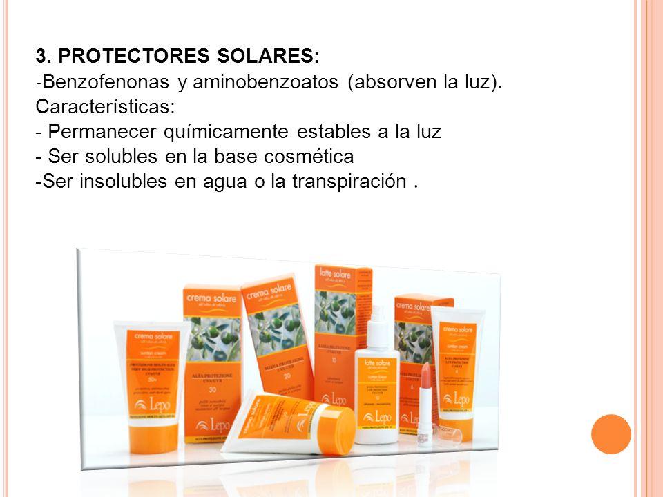3. PROTECTORES SOLARES: -Benzofenonas y aminobenzoatos (absorven la luz). Características: - Permanecer químicamente estables a la luz - Ser solubles en la base cosmética -Ser insolubles en agua o la transpiración .