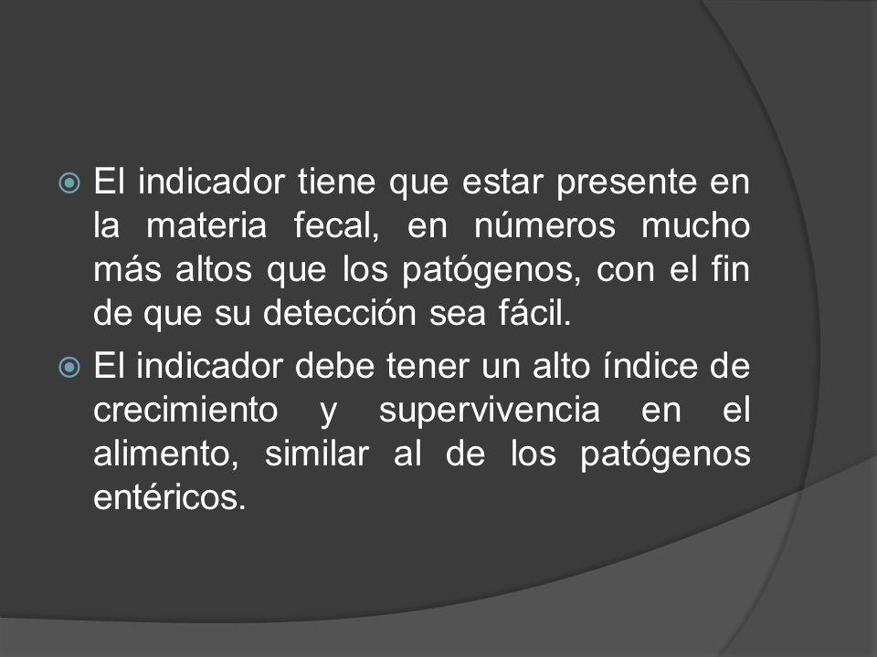 El indicador tiene que estar presente en la materia fecal, en números mucho más altos que los patógenos, con el fin de que su detección sea fácil.