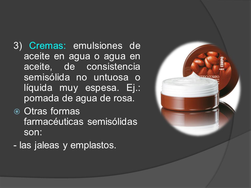 3) Cremas: emulsiones de aceite en agua o agua en aceite, de consistencia semisólida no untuosa o líquida muy espesa. Ej.: pomada de agua de rosa.
