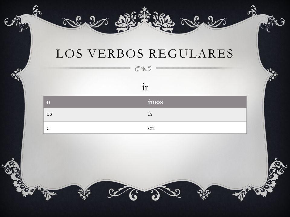 Los verbos regulares ir o imos es ís e en