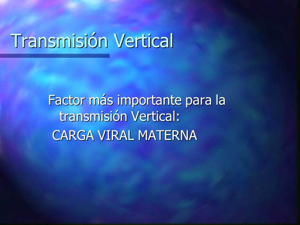 Transmisión Vertical Factor más importante para la transmisión Vertical: CARGA VIRAL MATERNA