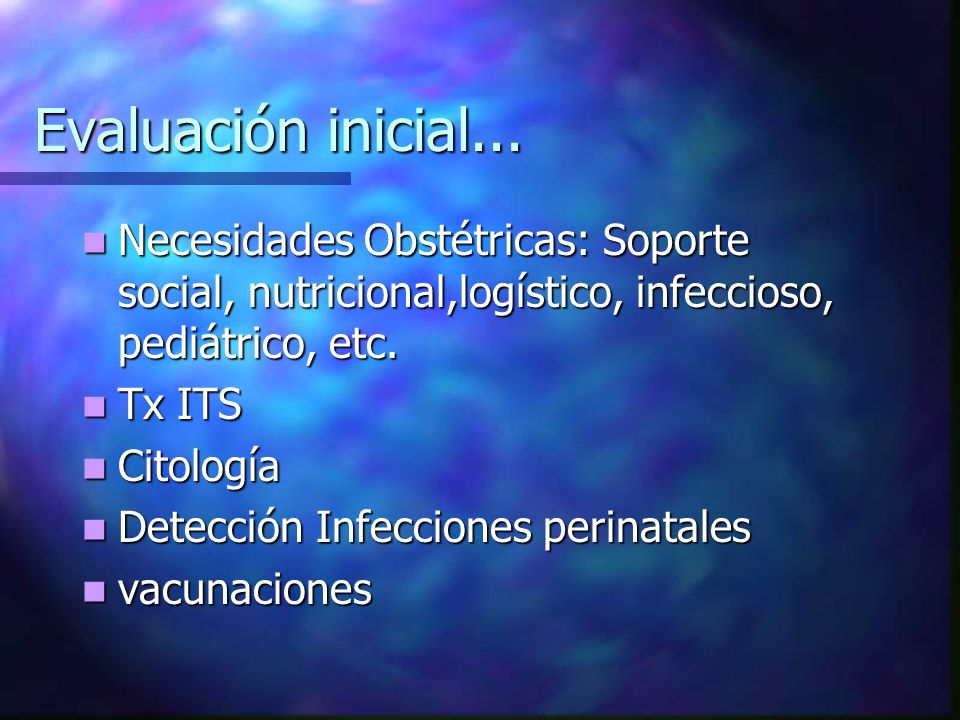Evaluación inicial... Necesidades Obstétricas: Soporte social, nutricional,logístico, infeccioso, pediátrico, etc.