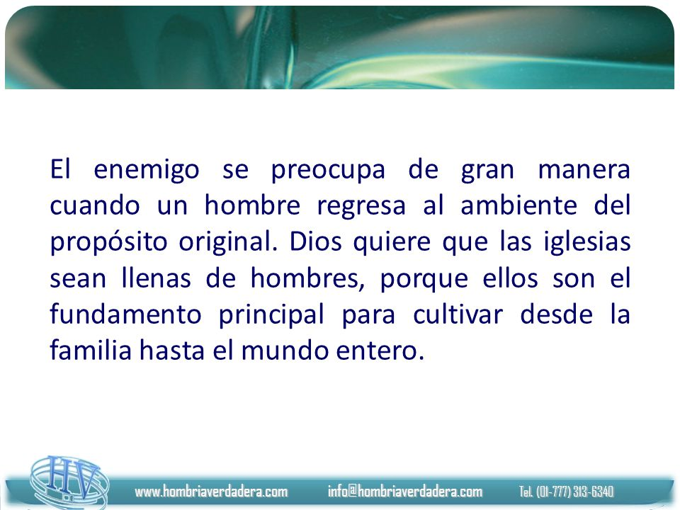 El enemigo se preocupa de gran manera cuando un hombre regresa al ambiente del propósito original. Dios quiere que las iglesias sean llenas de hombres, porque ellos son el fundamento principal para cultivar desde la familia hasta el mundo entero.