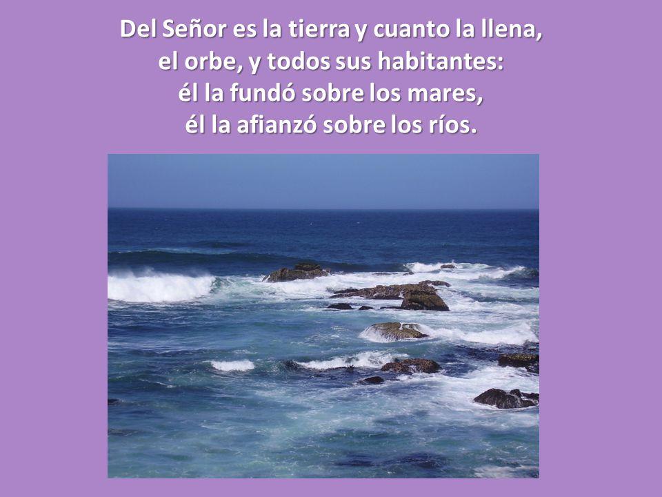 Del Señor es la tierra y cuanto la llena, el orbe, y todos sus habitantes: él la fundó sobre los mares, él la afianzó sobre los ríos.