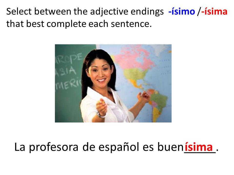 La profesora de español es buen_____. ísima