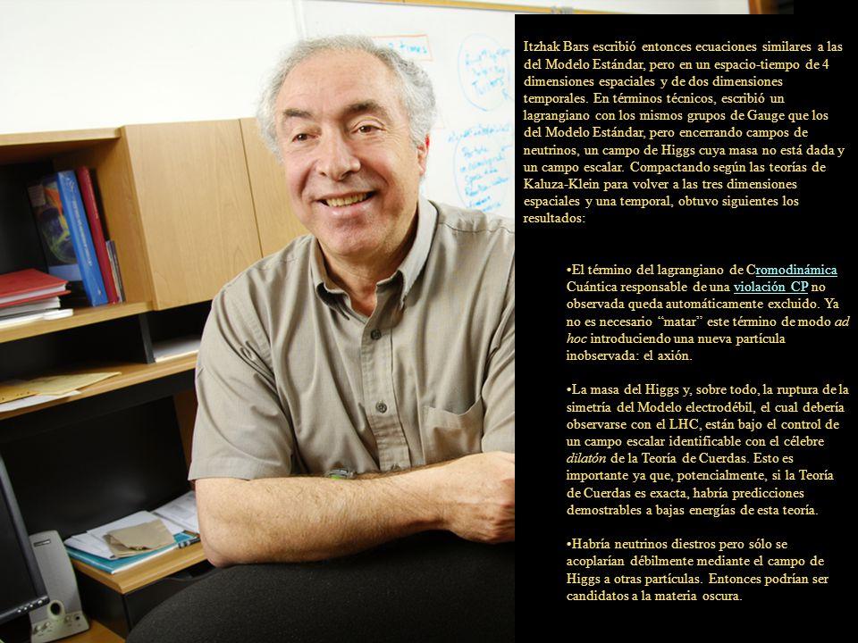 Itzhak Bars escribió entonces ecuaciones similares a las del Modelo Estándar, pero en un espacio-tiempo de 4 dimensiones espaciales y de dos dimensiones temporales. En términos técnicos, escribió un lagrangiano con los mismos grupos de Gauge que los del Modelo Estándar, pero encerrando campos de neutrinos, un campo de Higgs cuya masa no está dada y un campo escalar. Compactando según las teorías de Kaluza-Klein para volver a las tres dimensiones espaciales y una temporal, obtuvo siguientes los resultados: