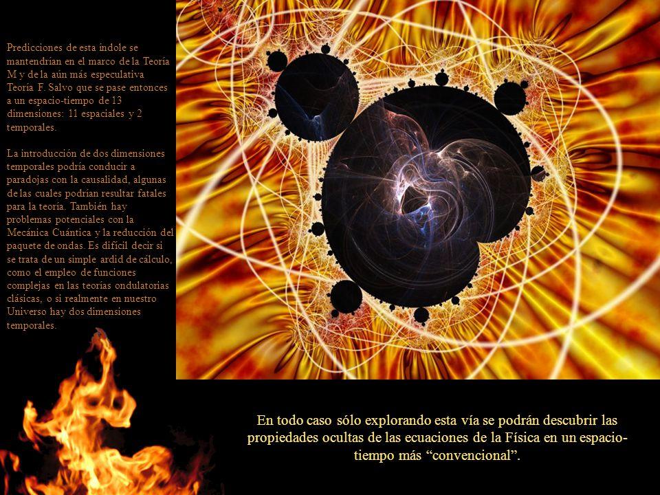 Predicciones de esta índole se mantendrían en el marco de la Teoría M y de la aún más especulativa Teoría F. Salvo que se pase entonces a un espacio-tiempo de 13 dimensiones: 11 espaciales y 2 temporales.
