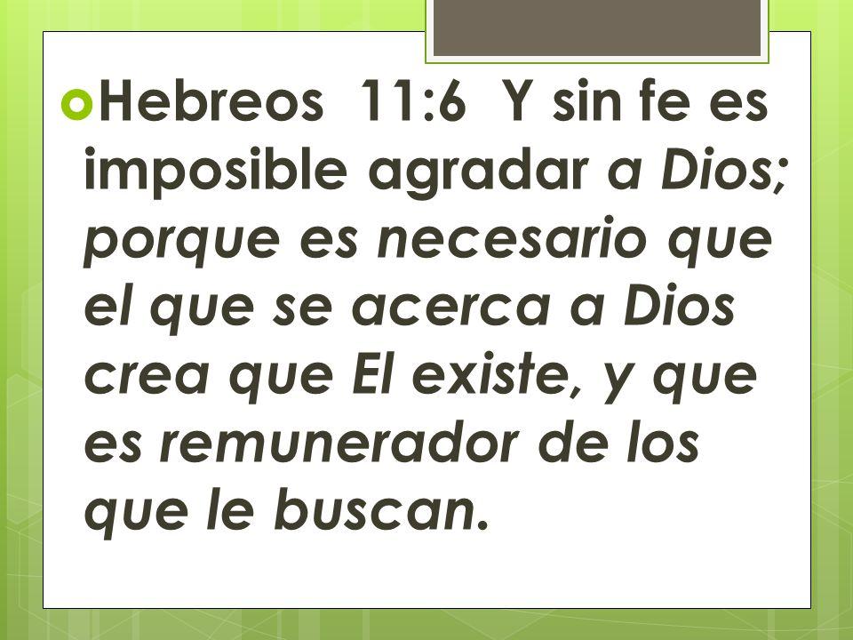 Hebreos 11:6 Y sin fe es imposible agradar a Dios; porque es necesario que el que se acerca a Dios crea que El existe, y que es remunerador de los que le buscan.