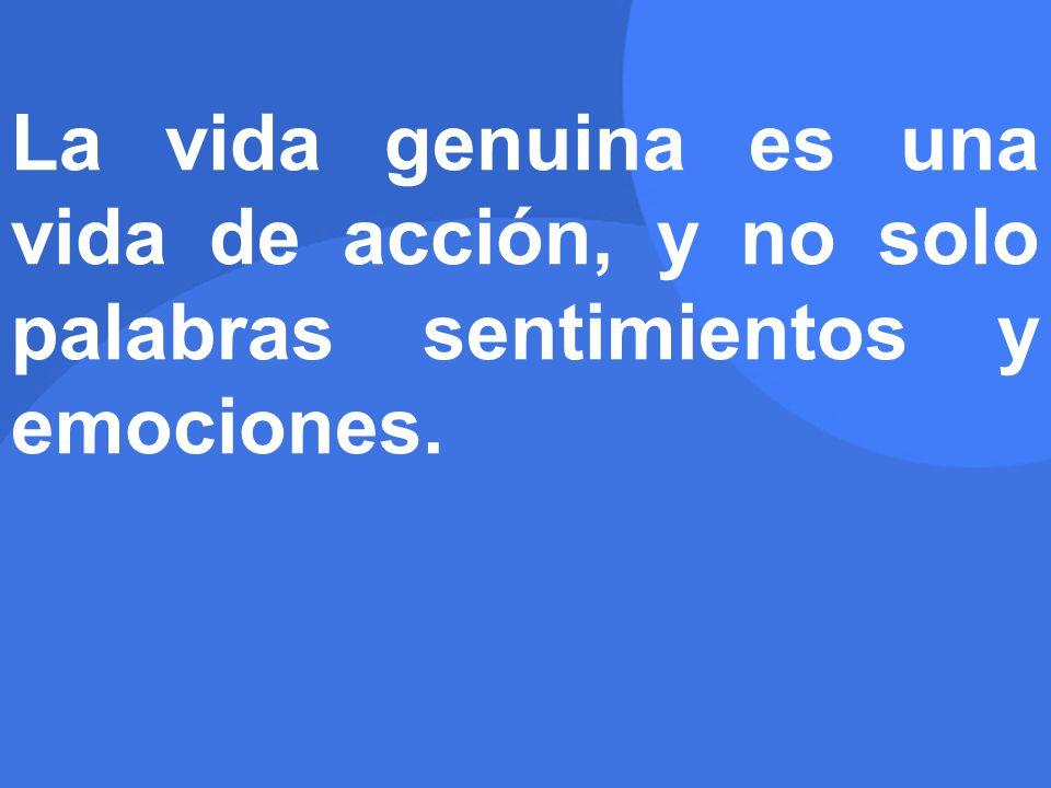 La vida genuina es una vida de acción, y no solo palabras sentimientos y emociones.