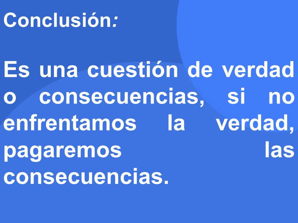 Conclusión: Es una cuestión de verdad o consecuencias, si no enfrentamos la verdad, pagaremos las consecuencias.