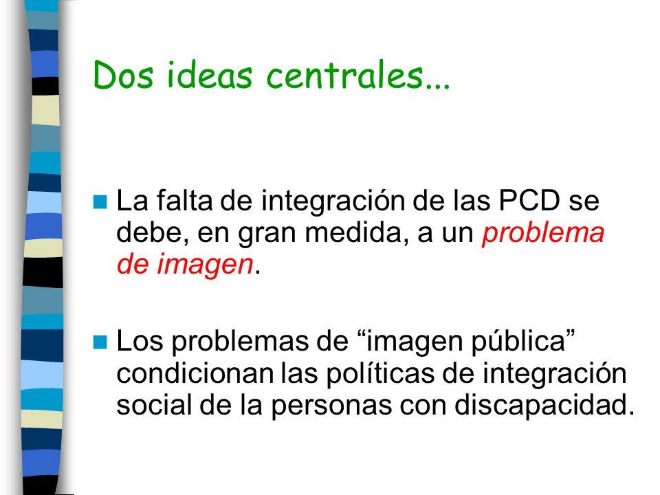 Dos ideas centrales... La falta de integración de las PCD se debe, en gran medida, a un problema de imagen.
