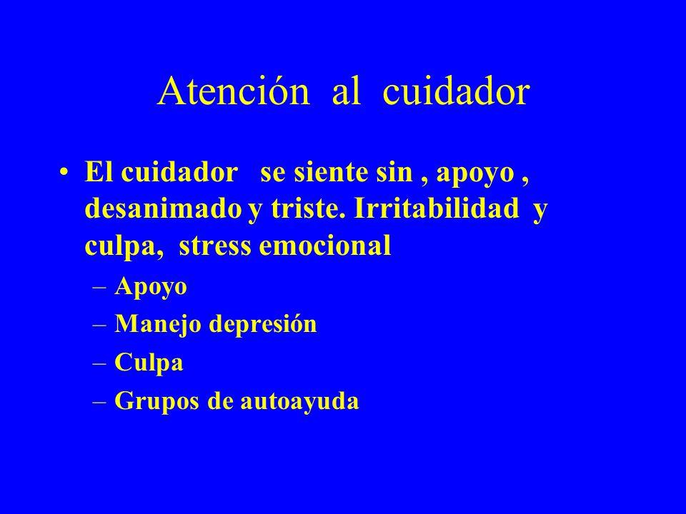 Atención al cuidador El cuidador se siente sin , apoyo , desanimado y triste. Irritabilidad y culpa, stress emocional.