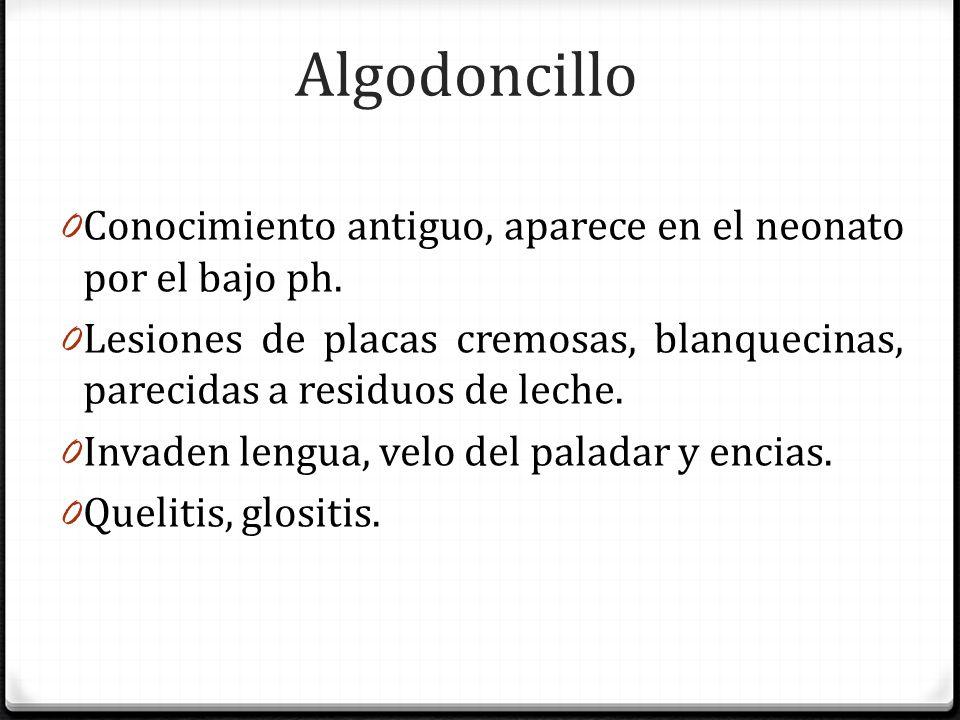 Algodoncillo Conocimiento antiguo, aparece en el neonato por el bajo ph. Lesiones de placas cremosas, blanquecinas, parecidas a residuos de leche.