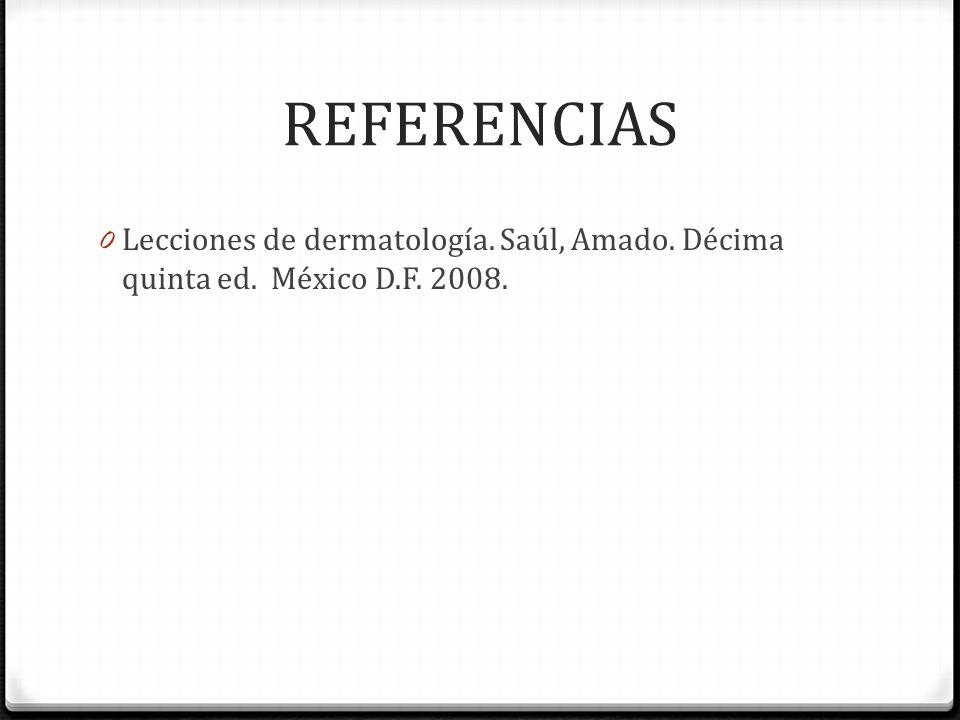 REFERENCIAS Lecciones de dermatología. Saúl, Amado. Décima quinta ed. México D.F. 2008.