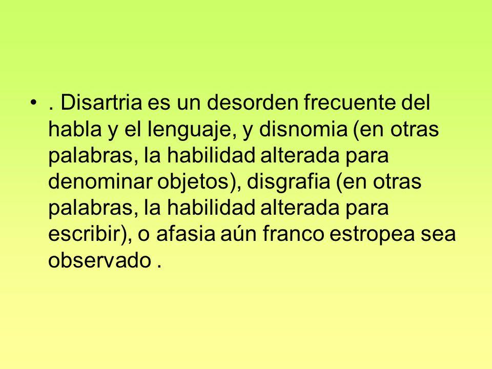 . Disartria es un desorden frecuente del habla y el lenguaje, y disnomia (en otras palabras, la habilidad alterada para denominar objetos), disgrafia (en otras palabras, la habilidad alterada para escribir), o afasia aún franco estropea sea observado .