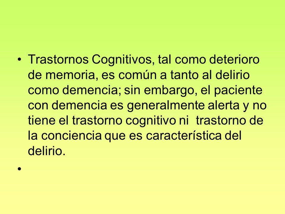 Trastornos Cognitivos, tal como deterioro de memoria, es común a tanto al delirio como demencia; sin embargo, el paciente con demencia es generalmente alerta y no tiene el trastorno cognitivo ni trastorno de la conciencia que es característica del delirio.
