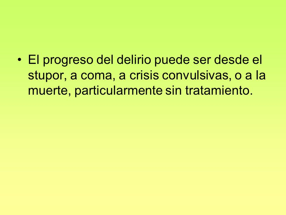El progreso del delirio puede ser desde el stupor, a coma, a crisis convulsivas, o a la muerte, particularmente sin tratamiento.