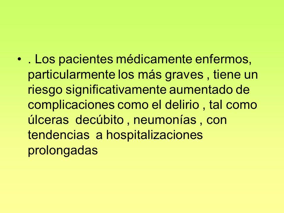 . Los pacientes médicamente enfermos, particularmente los más graves , tiene un riesgo significativamente aumentado de complicaciones como el delirio , tal como úlceras decúbito , neumonías , con tendencias a hospitalizaciones prolongadas